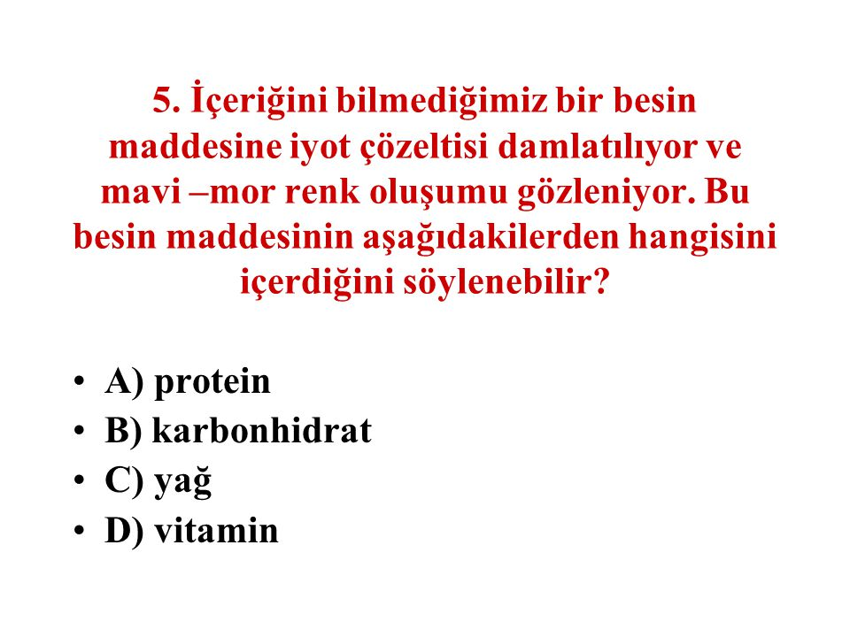 5. İçeriğini bilmediğimiz bir besin maddesine iyot çözeltisi damlatılıyor ve mavi –mor renk oluşumu gözleniyor. Bu besin maddesinin aşağıdakilerden hangisini içerdiğini söylenebilir