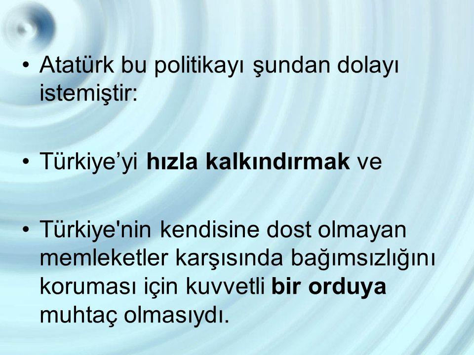 Atatürk bu politikayı şundan dolayı istemiştir: