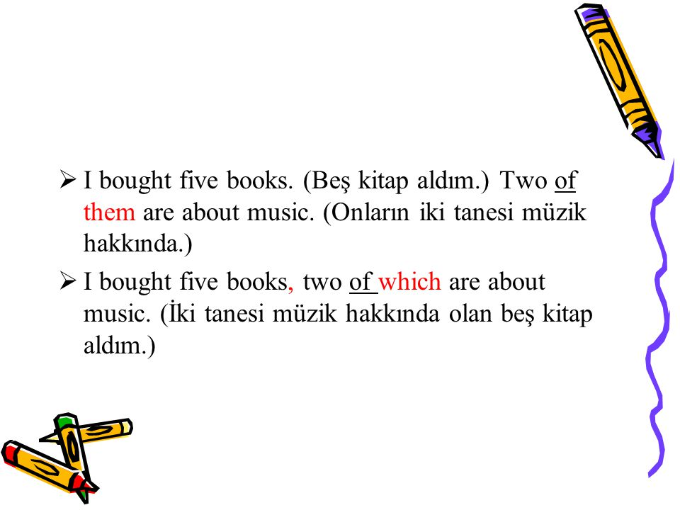 I bought five books. (Beş kitap aldım. ) Two of them are about music