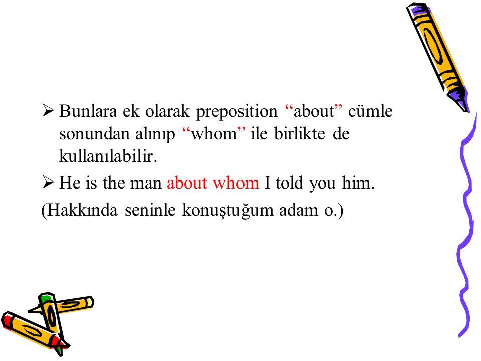 Bunlara ek olarak preposition about cümle sonundan alınıp whom ile birlikte de kullanılabilir.