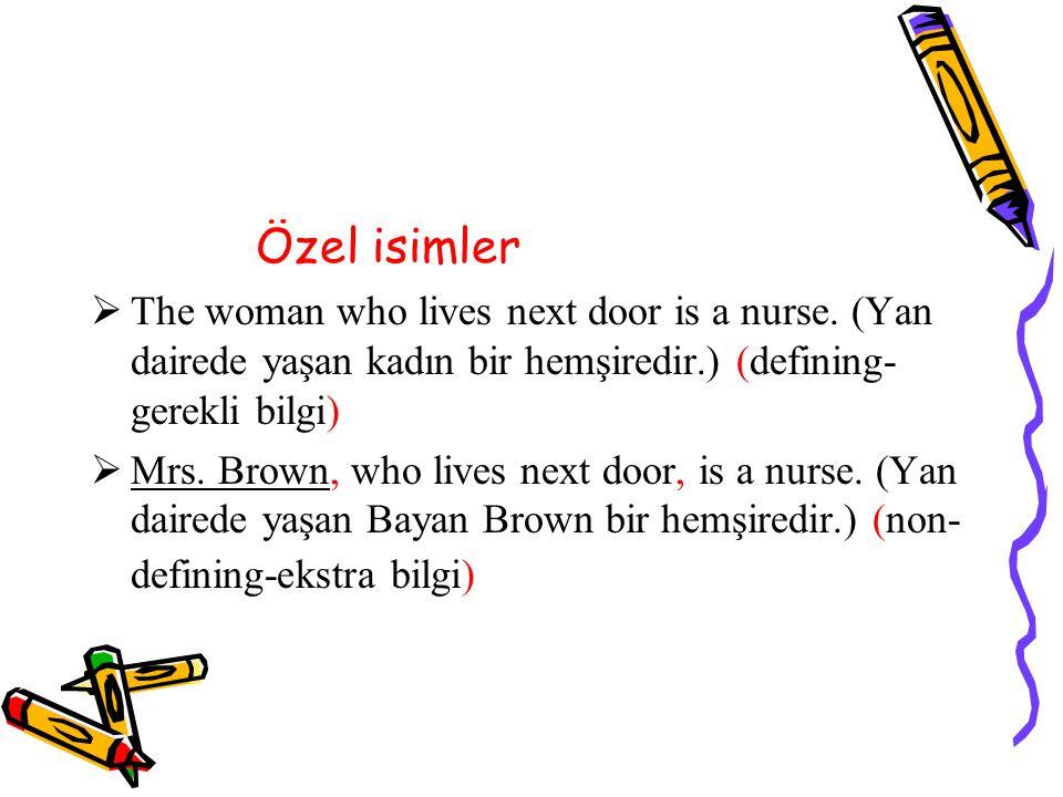 Özel isimler The woman who lives next door is a nurse. (Yan dairede yaşan kadın bir hemşiredir.) (defining-gerekli bilgi)
