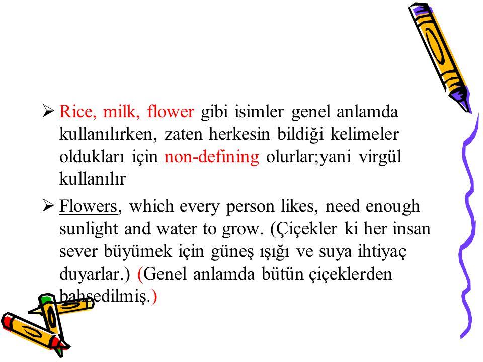 Rice, milk, flower gibi isimler genel anlamda kullanılırken, zaten herkesin bildiği kelimeler oldukları için non-defining olurlar;yani virgül kullanılır