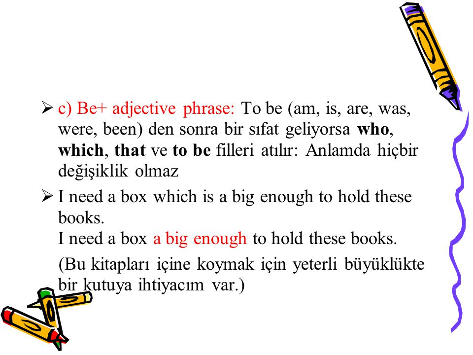 c) Be+ adjective phrase: To be (am, is, are, was, were, been) den sonra bir sıfat geliyorsa who, which, that ve to be filleri atılır: Anlamda hiçbir değişiklik olmaz
