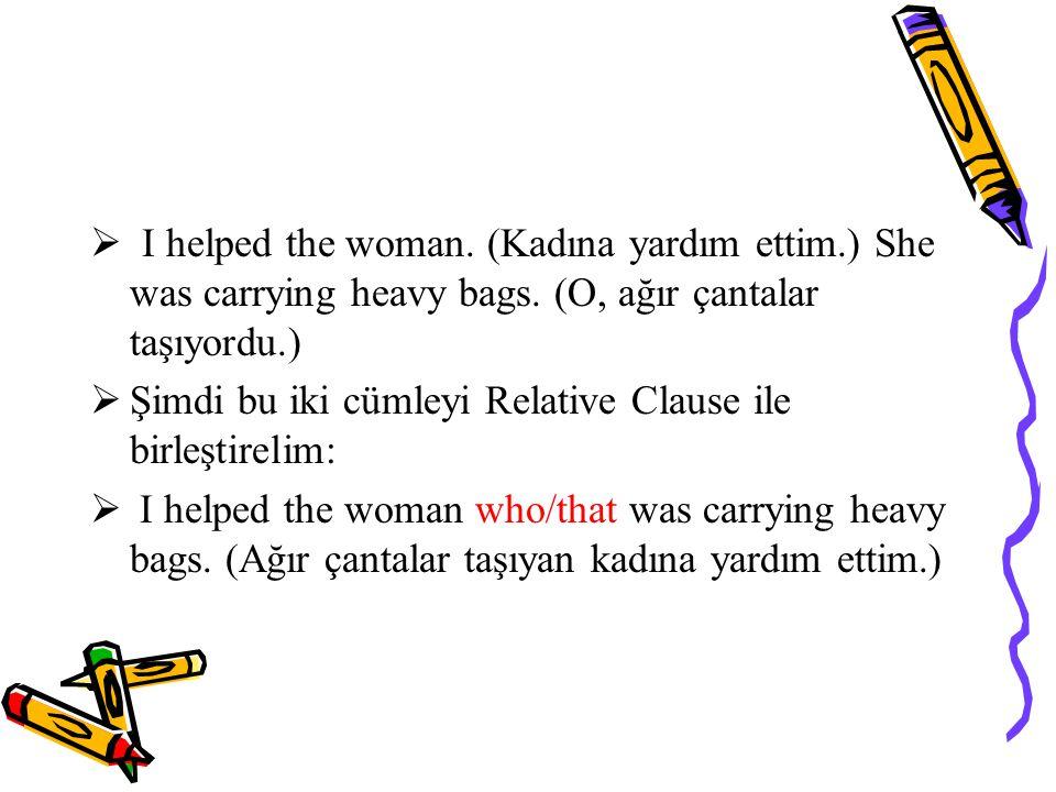 I helped the woman. (Kadına yardım ettim.) She was carrying heavy bags. (O, ağır çantalar taşıyordu.)