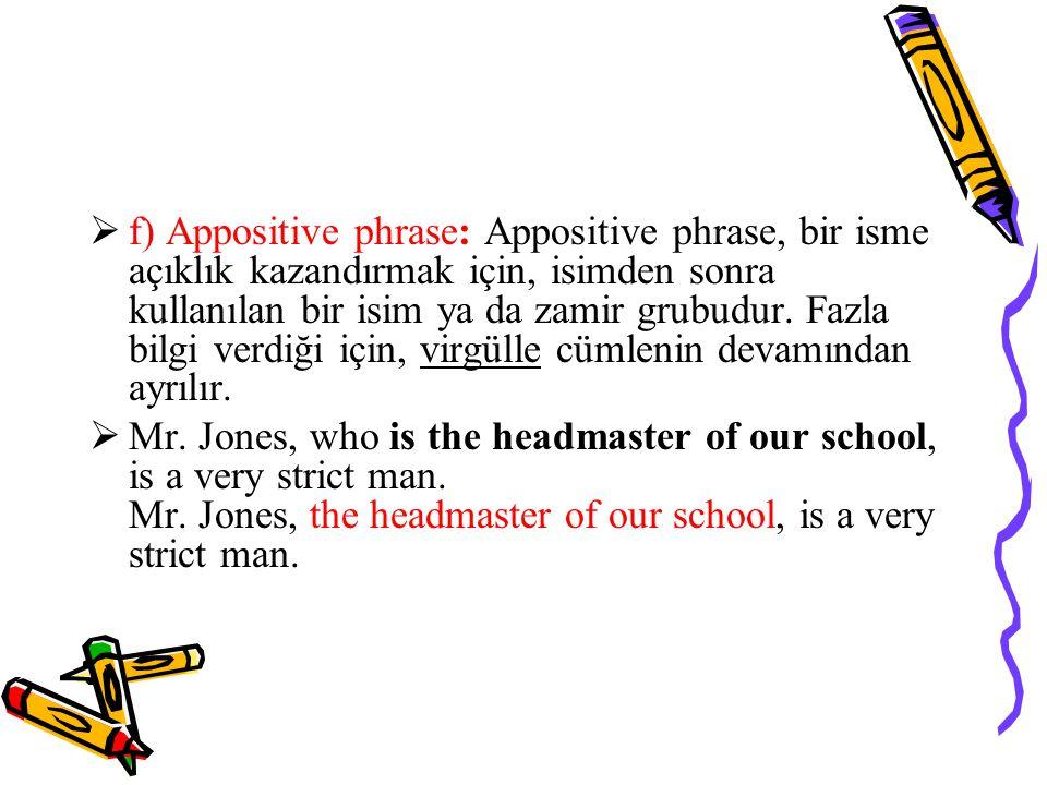 f) Appositive phrase: Appositive phrase, bir isme açıklık kazandırmak için, isimden sonra kullanılan bir isim ya da zamir grubudur. Fazla bilgi verdiği için, virgülle cümlenin devamından ayrılır.