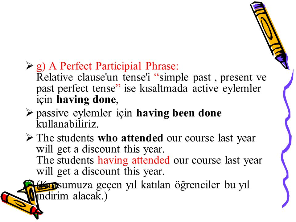 g) A Perfect Participial Phrase: Relative clause un tense i simple past , present ve past perfect tense ise kısaltmada active eylemler için having done,