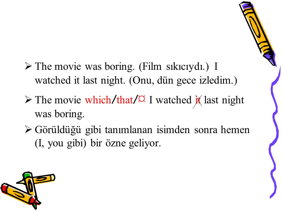 The movie was boring. (Film sıkıcıydı. ) I watched it last night