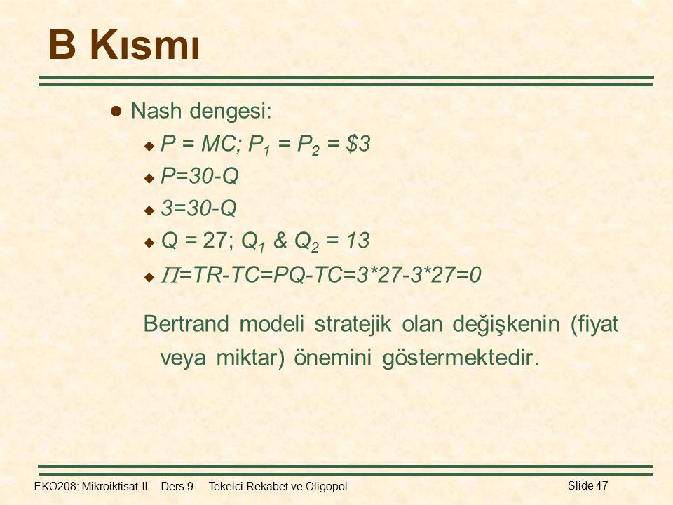 B Kısmı Nash dengesi: P = MC; P1 = P2 = $3. P=30-Q. 3=30-Q. Q = 27; Q1 & Q2 = 13. =TR-TC=PQ-TC=3*27-3*27=0.