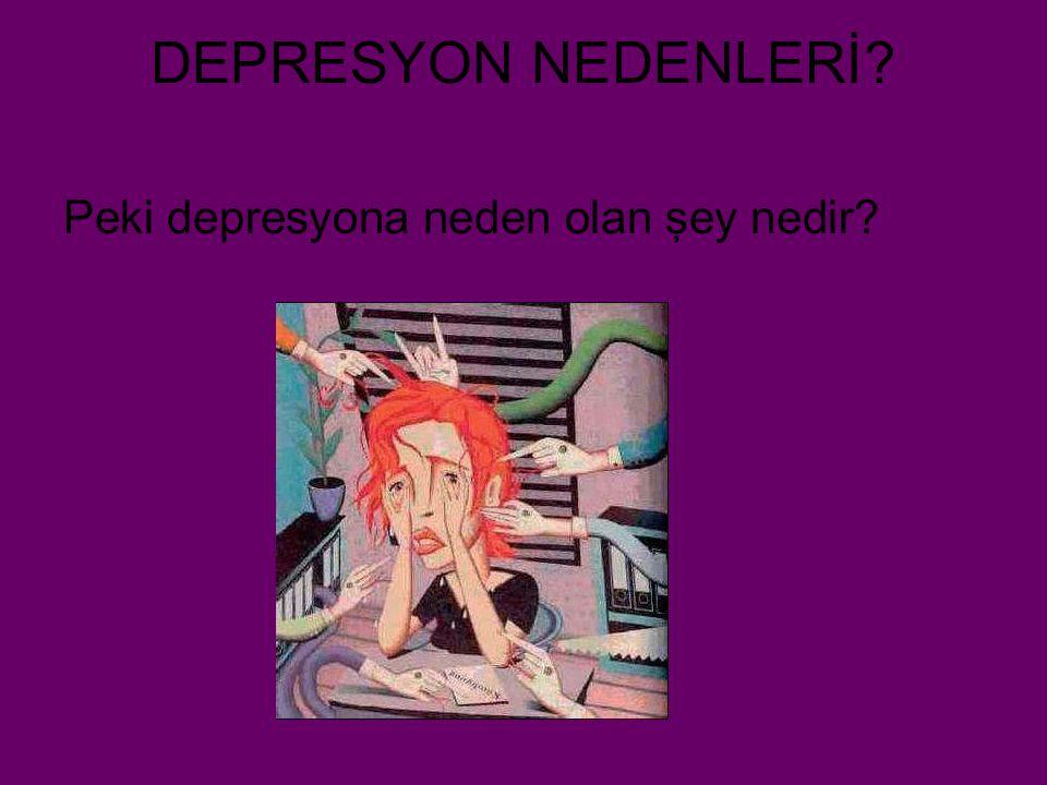 DEPRESYON NEDENLERİ Peki depresyona neden olan şey nedir