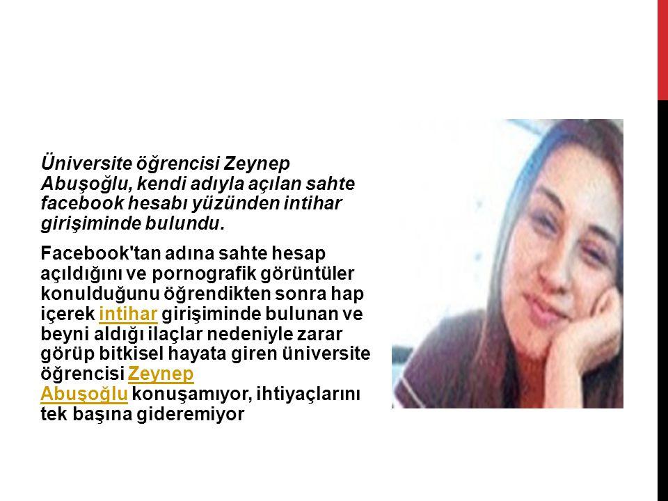 Üniversite öğrencisi Zeynep Abuşoğlu, kendi adıyla açılan sahte facebook hesabı yüzünden intihar girişiminde bulundu.