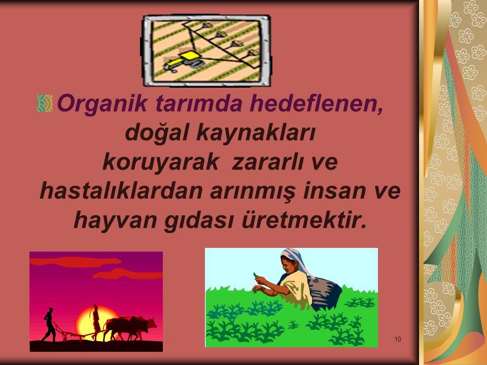 Organik tarımda hedeflenen, doğal kaynakları koruyarak zararlı ve hastalıklardan arınmış insan ve hayvan gıdası üretmektir.