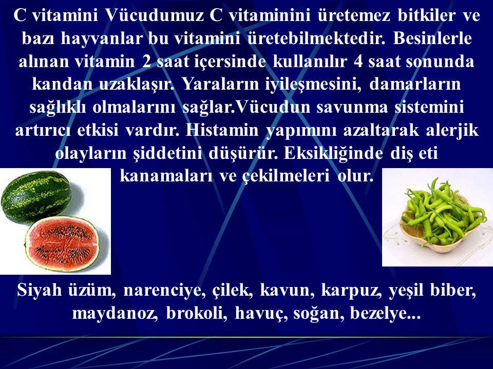 C vitamini Vücudumuz C vitaminini üretemez bitkiler ve bazı hayvanlar bu vitamini üretebilmektedir. Besinlerle alınan vitamin 2 saat içersinde kullanılır 4 saat sonunda kandan uzaklaşır. Yaraların iyileşmesini, damarların sağlıklı olmalarını sağlar.Vücudun savunma sistemini artırıcı etkisi vardır. Histamin yapımını azaltarak alerjik olayların şiddetini düşürür. Eksikliğinde diş eti kanamaları ve çekilmeleri olur.
