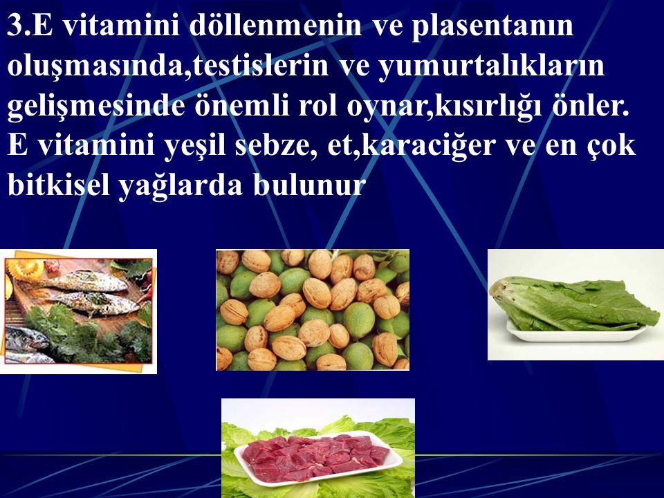 3.E vitamini döllenmenin ve plasentanın oluşmasında,testislerin ve yumurtalıkların gelişmesinde önemli rol oynar,kısırlığı önler.