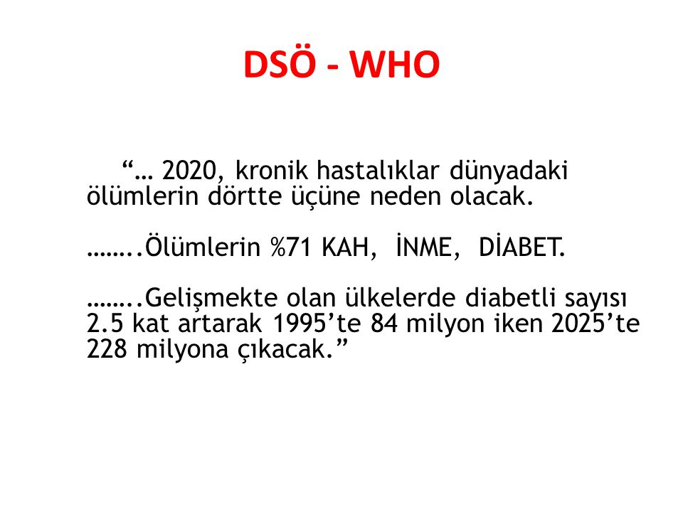 DSÖ - WHO … 2020, kronik hastalıklar dünyadaki ölümlerin dörtte üçüne neden olacak. ……..Ölümlerin %71 KAH, İNME, DİABET.