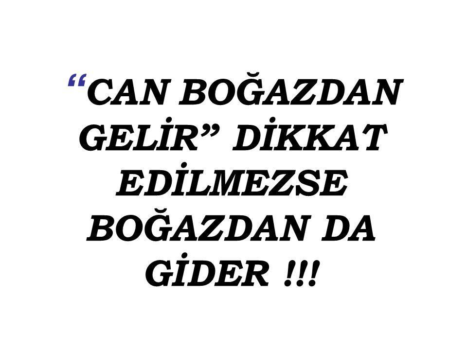CAN BOĞAZDAN GELİR DİKKAT EDİLMEZSE BOĞAZDAN DA GİDER !!!
