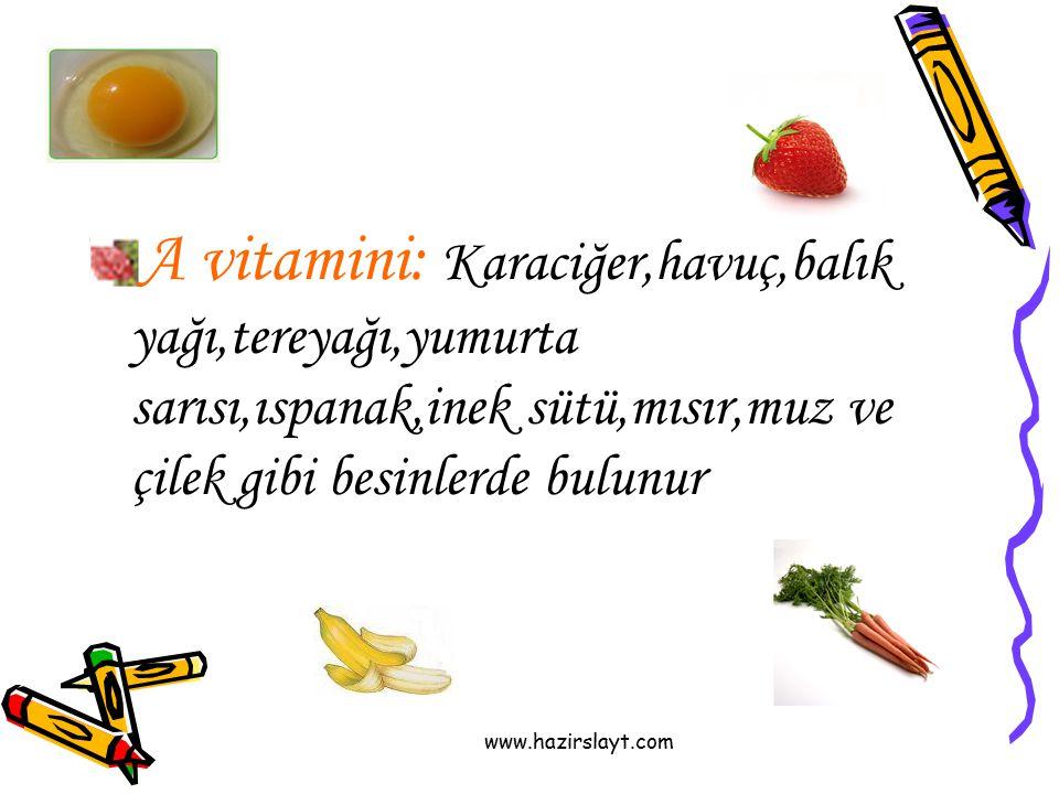 A vitamini: Karaciğer,havuç,balık yağı,tereyağı,yumurta sarısı,ıspanak,inek sütü,mısır,muz ve çilek gibi besinlerde bulunur