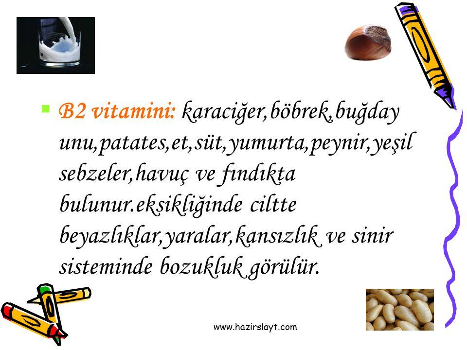 B2 vitamini: karaciğer,böbrek,buğday unu,patates,et,süt,yumurta,peynir,yeşil sebzeler,havuç ve fındıkta bulunur.eksikliğinde ciltte beyazlıklar,yaralar,kansızlık ve sinir sisteminde bozukluk görülür.