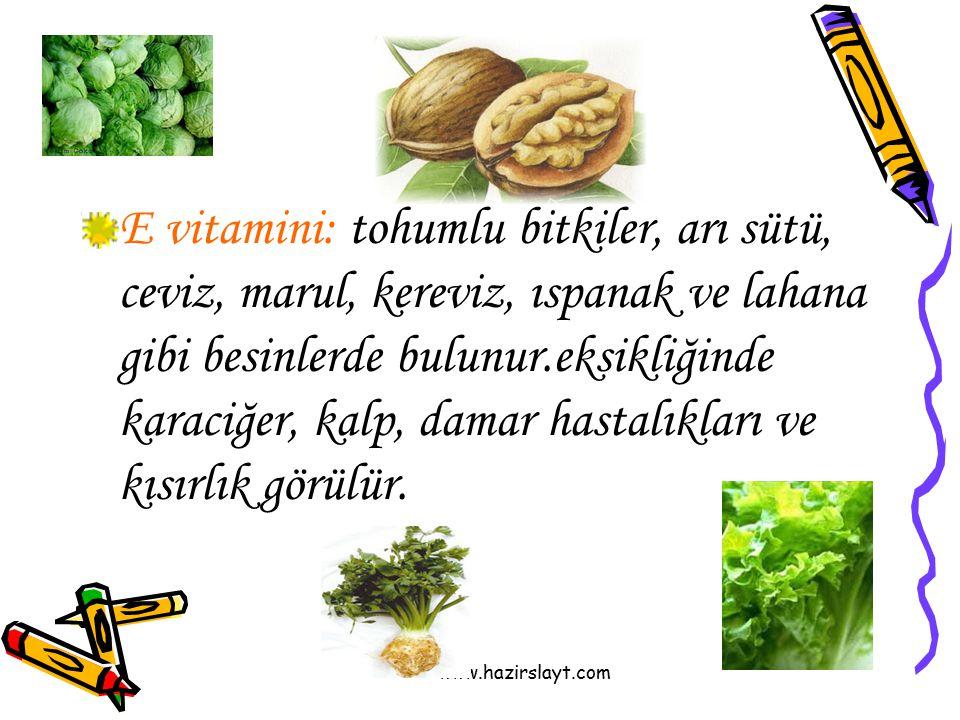 E vitamini: tohumlu bitkiler, arı sütü, ceviz, marul, kereviz, ıspanak ve lahana gibi besinlerde bulunur.eksikliğinde karaciğer, kalp, damar hastalıkları ve kısırlık görülür.