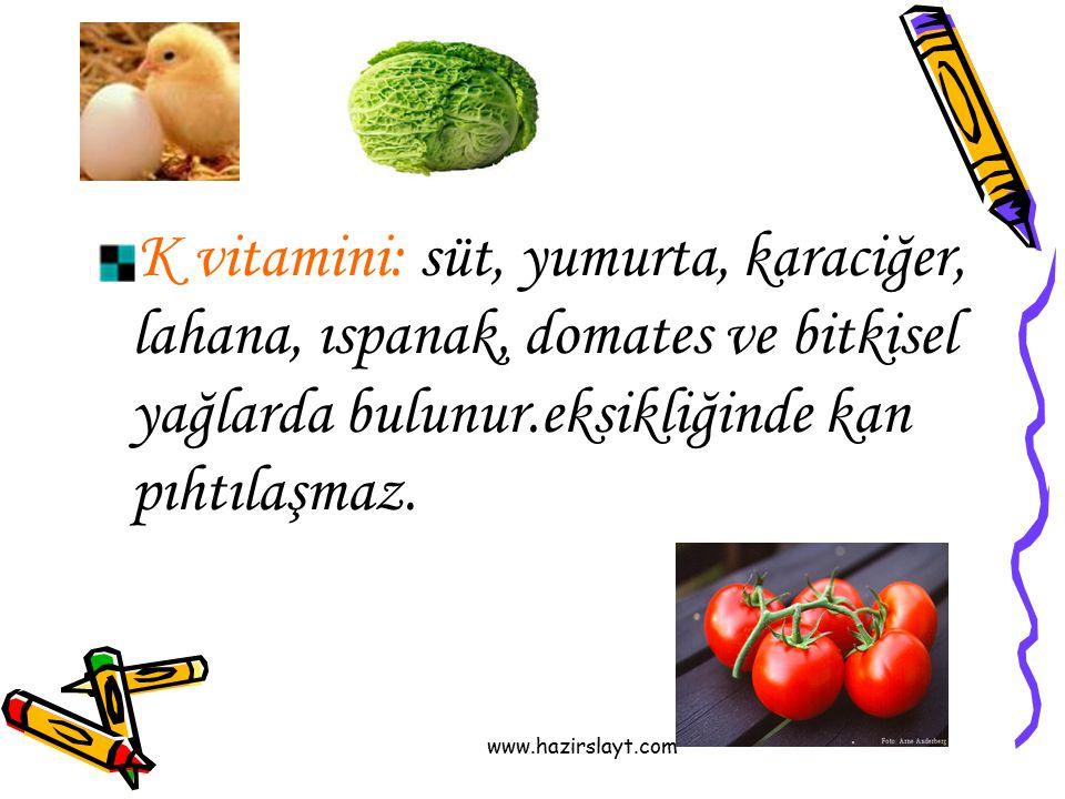 K vitamini: süt, yumurta, karaciğer, lahana, ıspanak, domates ve bitkisel yağlarda bulunur.eksikliğinde kan pıhtılaşmaz.