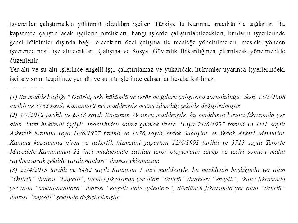 İşverenler çalıştırmakla yükümlü oldukları işçileri Türkiye İş Kurumu aracılığı ile sağlarlar. Bu kapsamda çalıştırılacak işçilerin nitelikleri, hangi işlerde çalıştırılabilecekleri, bunların işyerlerinde genel hükümler dışında bağlı olacakları özel çalışma ile mesleğe yöneltilmeleri, mesleki yönden işverence nasıl işe alınacakları, Çalışma ve Sosyal Güvenlik Bakanlığınca çıkarılacak yönetmelikle düzenlenir.