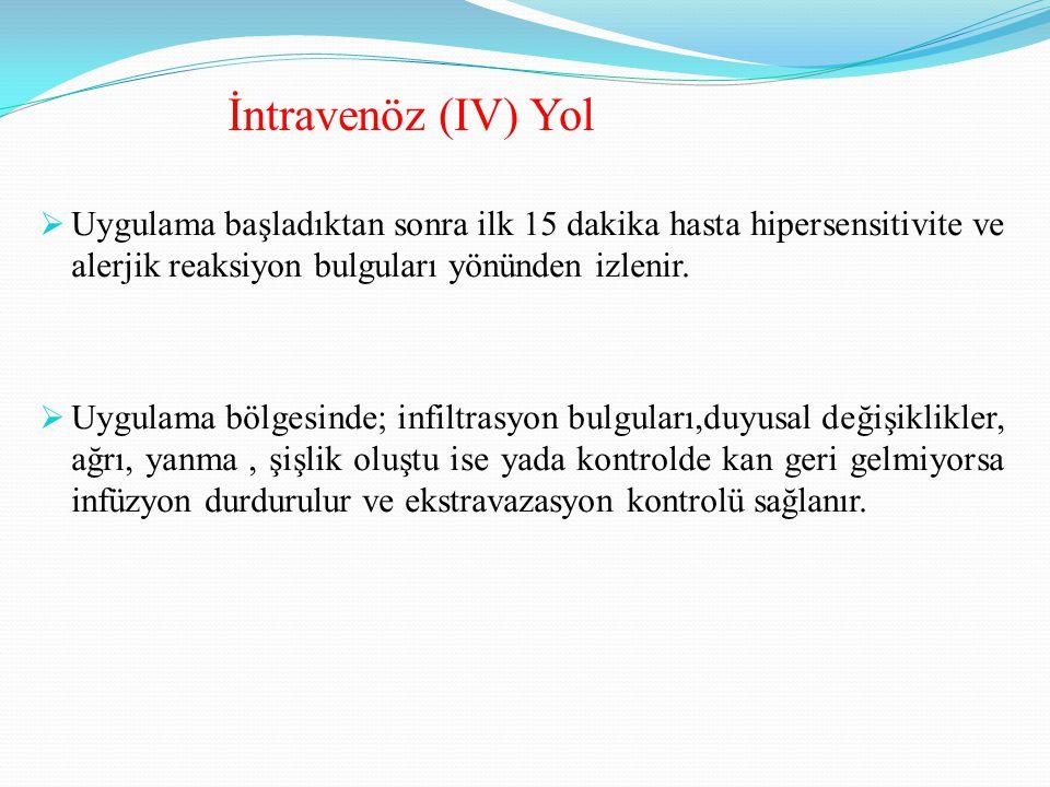 İntravenöz (IV) Yol Uygulama başladıktan sonra ilk 15 dakika hasta hipersensitivite ve alerjik reaksiyon bulguları yönünden izlenir.
