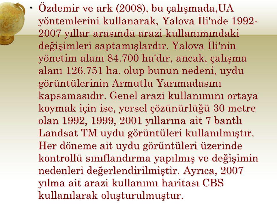 Özdemir ve ark (2008), bu çalışmada,UA yöntemlerini kullanarak, Yalova İli nde 1992-2007 yıllar arasında arazi kullanımındaki değişimleri saptamışlardır.