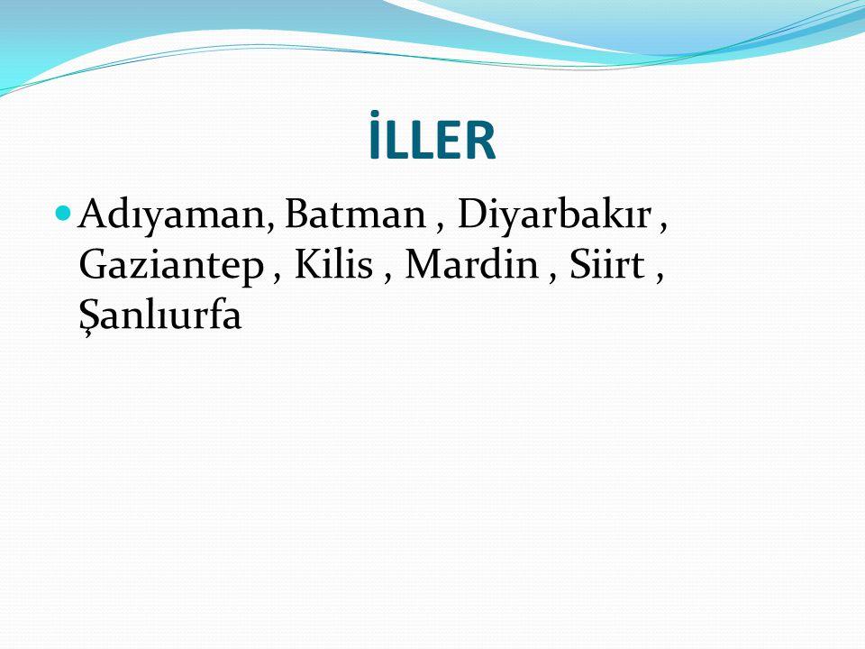 İLLER Adıyaman, Batman , Diyarbakır , Gaziantep , Kilis , Mardin , Siirt , Şanlıurfa
