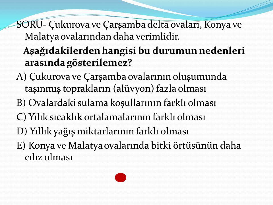 SORU- Çukurova ve Çarşamba delta ovaları, Konya ve Malatya ovalarından daha verimlidir.