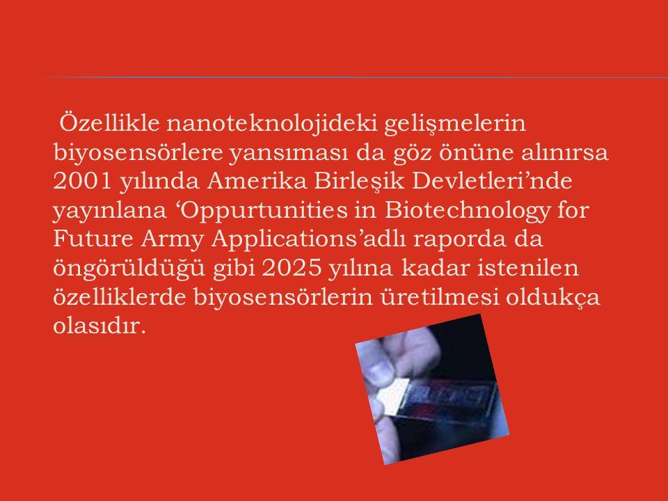 Özellikle nanoteknolojideki gelişmelerin biyosensörlere yansıması da göz önüne alınırsa 2001 yılında Amerika Birleşik Devletleri'nde yayınlana 'Oppurtunities in Biotechnology for Future Army Applications'adlı raporda da öngörüldüğü gibi 2025 yılına kadar istenilen özelliklerde biyosensörlerin üretilmesi oldukça olasıdır.