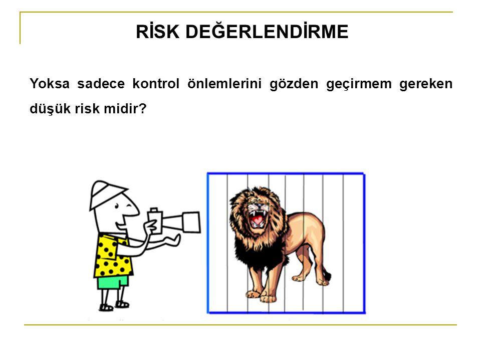 RİSK DEĞERLENDİRME Yoksa sadece kontrol önlemlerini gözden geçirmem gereken düşük risk midir