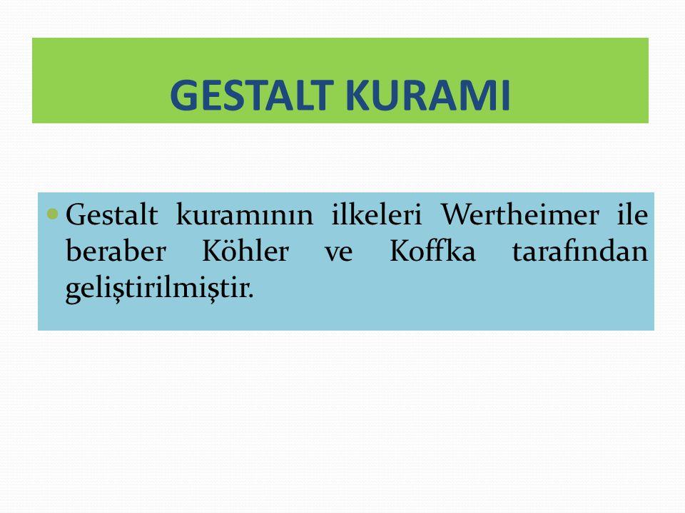 GESTALT KURAMI Gestalt kuramının ilkeleri Wertheimer ile beraber Köhler ve Koffka tarafından geliştirilmiştir.
