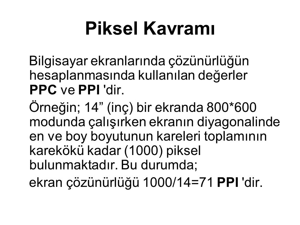 Piksel Kavramı Bilgisayar ekranlarında çözünürlüğün hesaplanmasında kullanılan değerler PPC ve PPI dir.