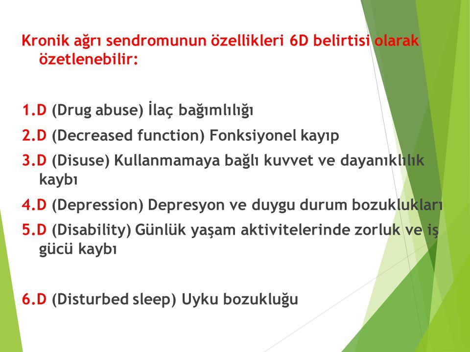 Kronik ağrı sendromunun özellikleri 6D belirtisi olarak özetlenebilir: 1.D (Drug abuse) İlaç bağımlılığı 2.D (Decreased function) Fonksiyonel kayıp 3.D (Disuse) Kullanmamaya bağlı kuvvet ve dayanıklılık kaybı 4.D (Depression) Depresyon ve duygu durum bozuklukları 5.D (Disability) Günlük yaşam aktivitelerinde zorluk ve iş gücü kaybı 6.D (Disturbed sleep) Uyku bozukluğu
