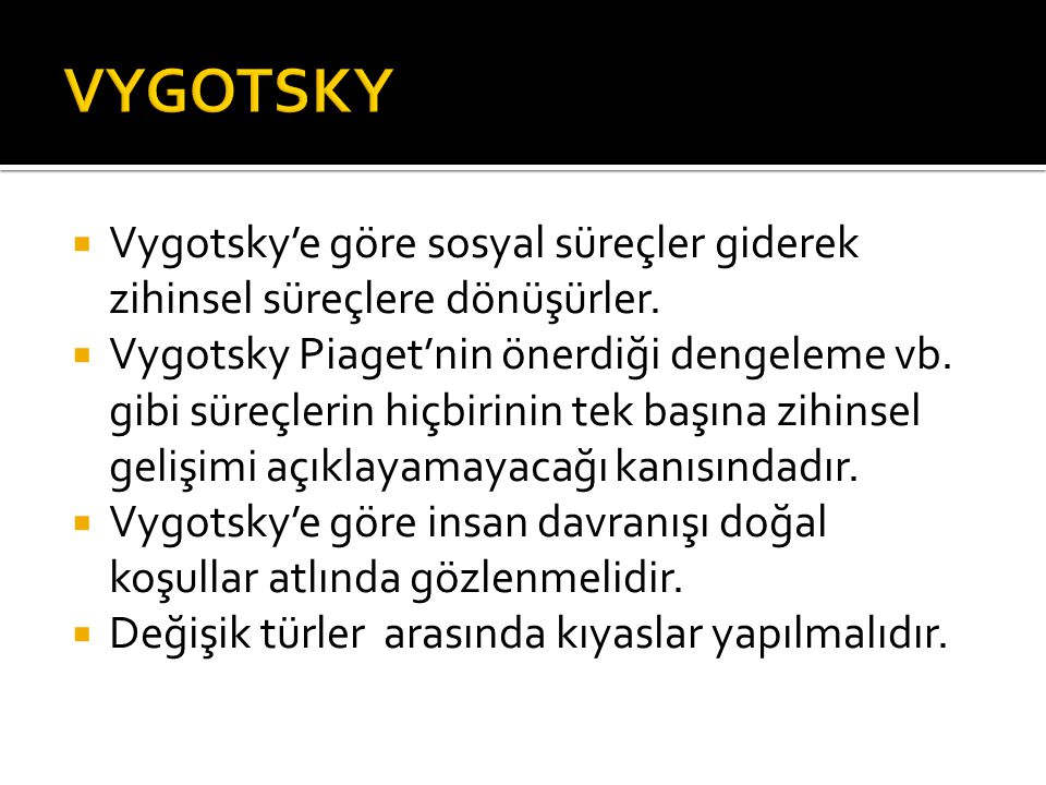 VYGOTSKY Vygotsky'e göre sosyal süreçler giderek zihinsel süreçlere dönüşürler.
