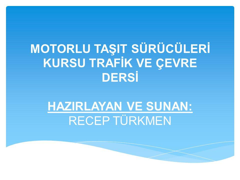 MOTORLU TAŞIT SÜRÜCÜLERİ KURSU TRAFİK VE ÇEVRE DERSİ HAZIRLAYAN VE SUNAN: RECEP TÜRKMEN
