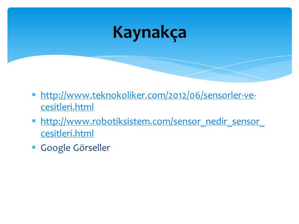Kaynakça http://www.teknokoliker.com/2012/06/sensorler-ve-cesitleri.html. http://www.robotiksistem.com/sensor_nedir_sensor_cesitleri.html.