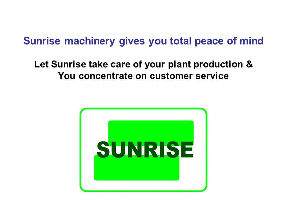 Sunrise machinery gives you total peace of mind Let Sunrise take care of your plant production & You concentrate on customer service
