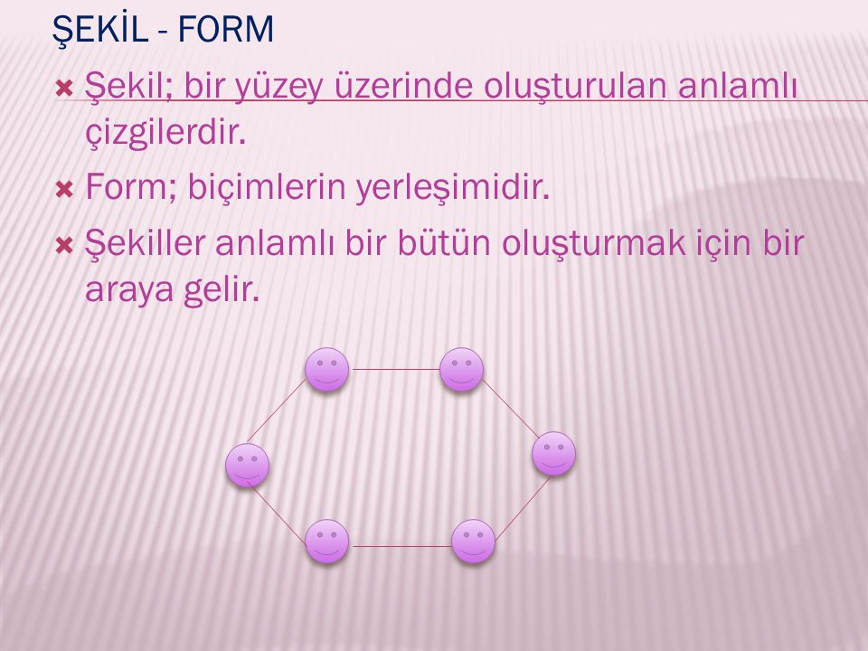 ŞEKİL - FORM Şekil; bir yüzey üzerinde oluşturulan anlamlı çizgilerdir. Form; biçimlerin yerleşimidir.