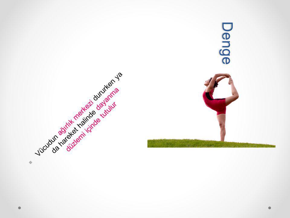 Denge Vücudun ağırlık merkezi dururken ya da hareket halinde dayanma düzlemi içinde tutulur.