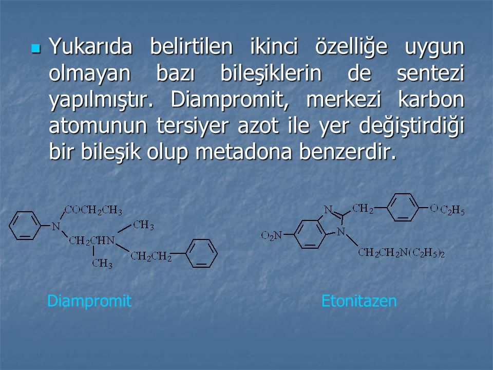 Yukarıda belirtilen ikinci özelliğe uygun olmayan bazı bileşiklerin de sentezi yapılmıştır. Diampromit, merkezi karbon atomunun tersiyer azot ile yer değiştirdiği bir bileşik olup metadona benzerdir.