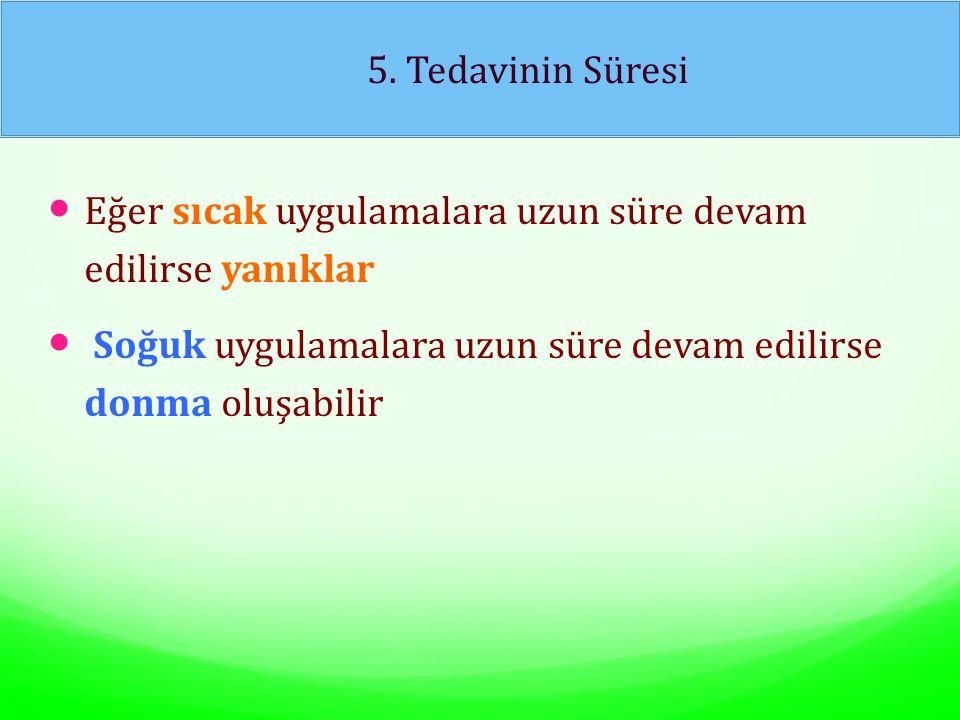 5. Tedavinin Süresi Eğer sıcak uygulamalara uzun süre devam edilirse yanıklar.