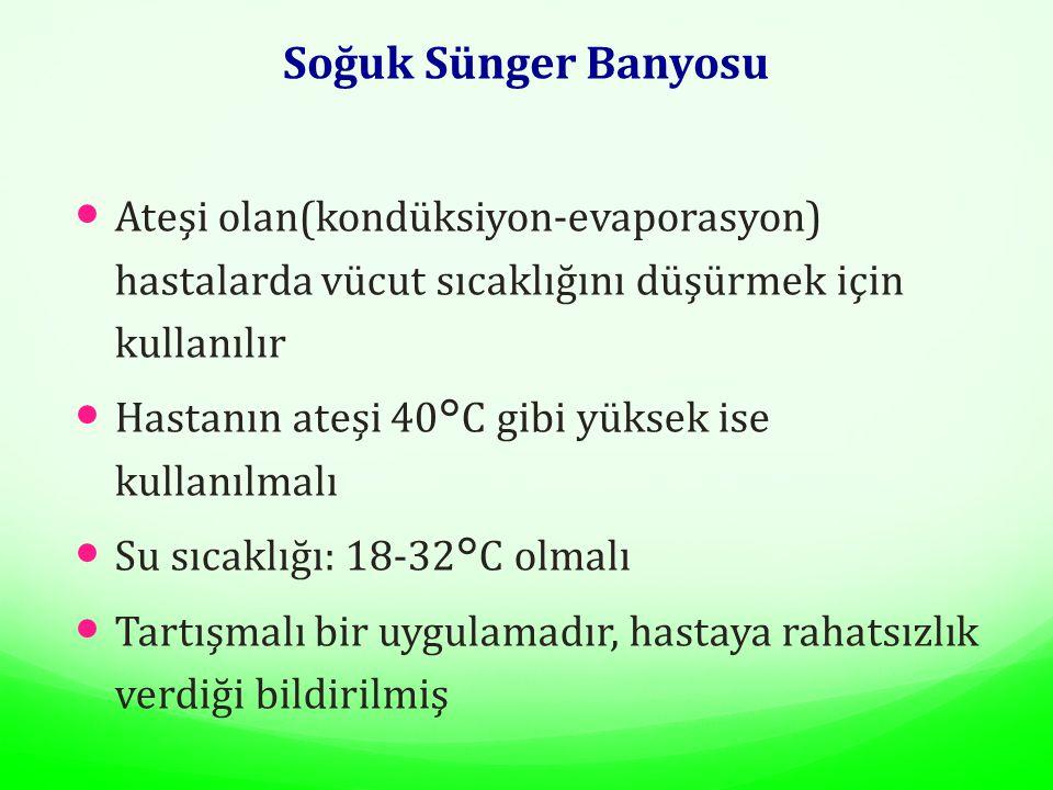 Soğuk Sünger Banyosu Ateşi olan(kondüksiyon-evaporasyon) hastalarda vücut sıcaklığını düşürmek için kullanılır.