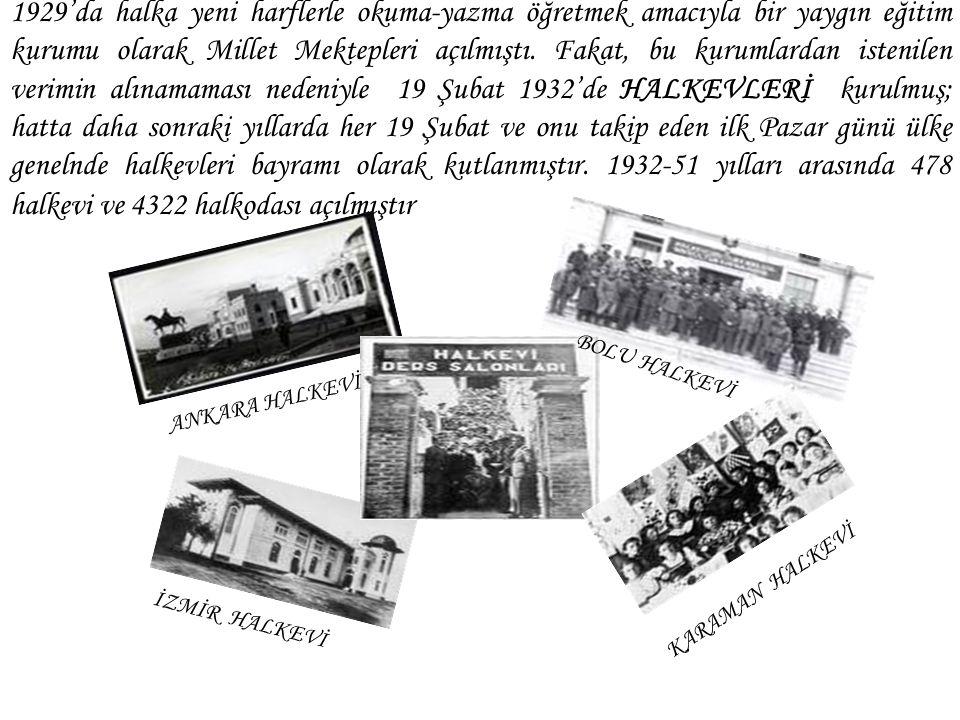 1929'da halka yeni harflerle okuma-yazma öğretmek amacıyla bir yaygın eğitim kurumu olarak Millet Mektepleri açılmıştı. Fakat, bu kurumlardan istenilen verimin alınamaması nedeniyle 19 Şubat 1932'de HALKEVLERİ kurulmuş; hatta daha sonraki yıllarda her 19 Şubat ve onu takip eden ilk Pazar günü ülke genelnde halkevleri bayramı olarak kutlanmıştır. 1932-51 yılları arasında 478 halkevi ve 4322 halkodası açılmıştır
