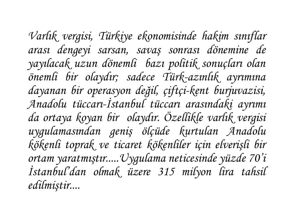 Varlık vergisi, Türkiye ekonomisinde hakim sınıflar arası dengeyi sarsan, savaş sonrası dönemine de yayılacak uzun dönemli bazı politik sonuçları olan önemli bir olaydır; sadece Türk-azınlık ayrımına dayanan bir operasyon değil, çiftçi-kent burjuvazisi, Anadolu tüccarı-İstanbul tüccarı arasındaki ayrımı da ortaya koyan bir olaydır.