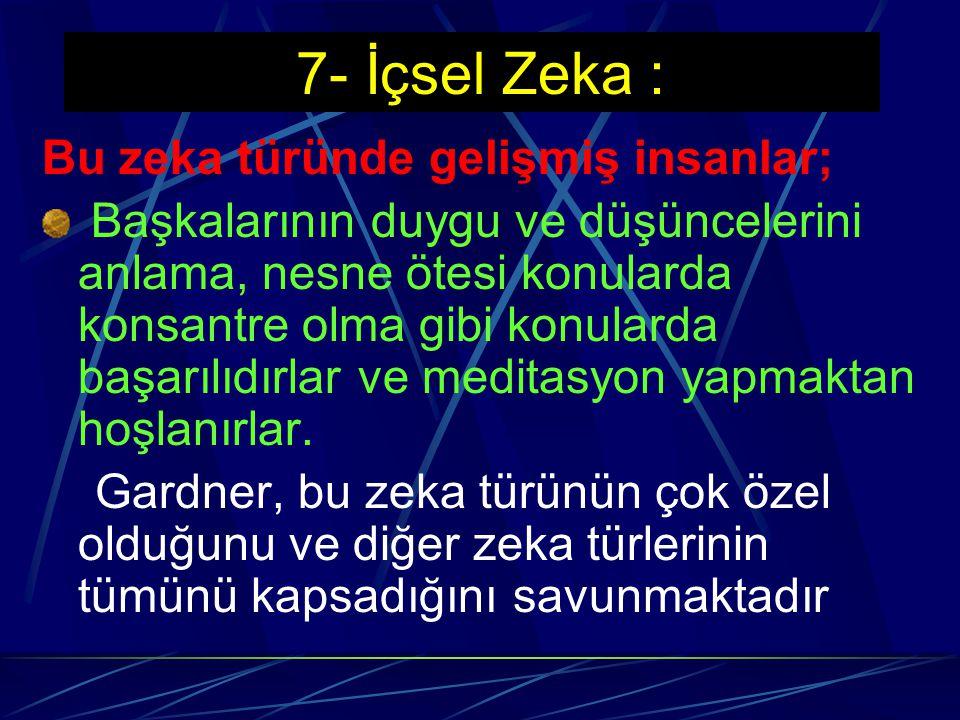 7- İçsel Zeka : Bu zeka türünde gelişmiş insanlar;