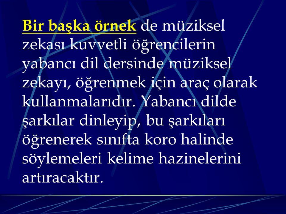 Bir başka örnek de müziksel zekası kuvvetli öğrencilerin yabancı dil dersinde müziksel zekayı, öğrenmek için araç olarak kullanmalarıdır.