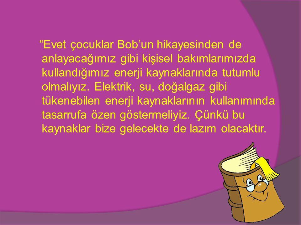 Evet çocuklar Bob'un hikayesinden de anlayacağımız gibi kişisel bakımlarımızda kullandığımız enerji kaynaklarında tutumlu olmalıyız.