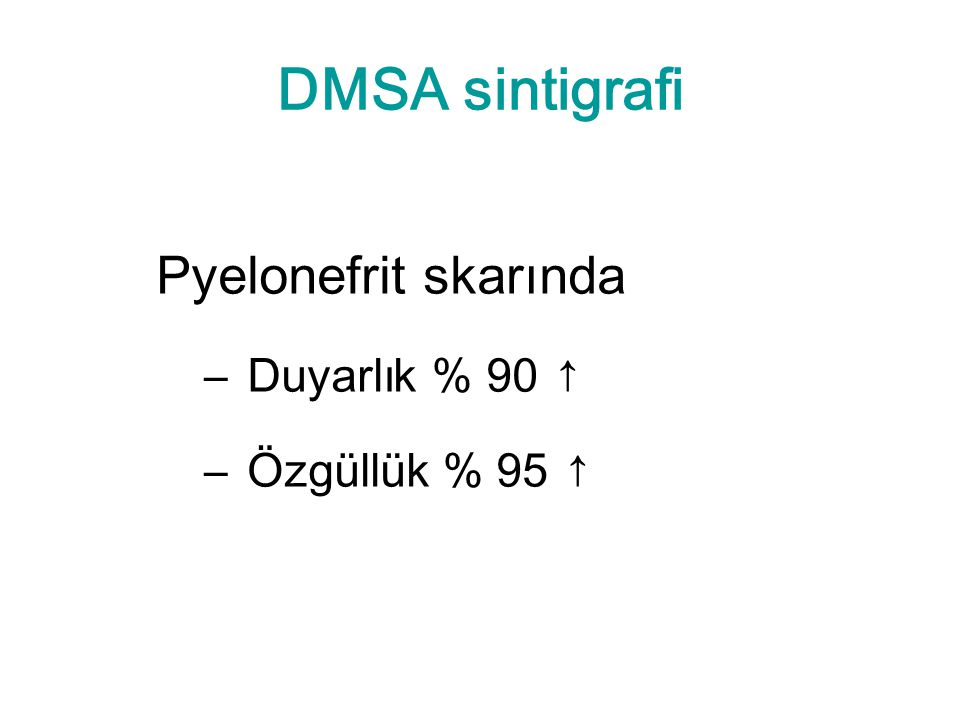 DMSA sintigrafi Pyelonefrit skarında Duyarlık % 90 ↑ Özgüllük % 95 ↑