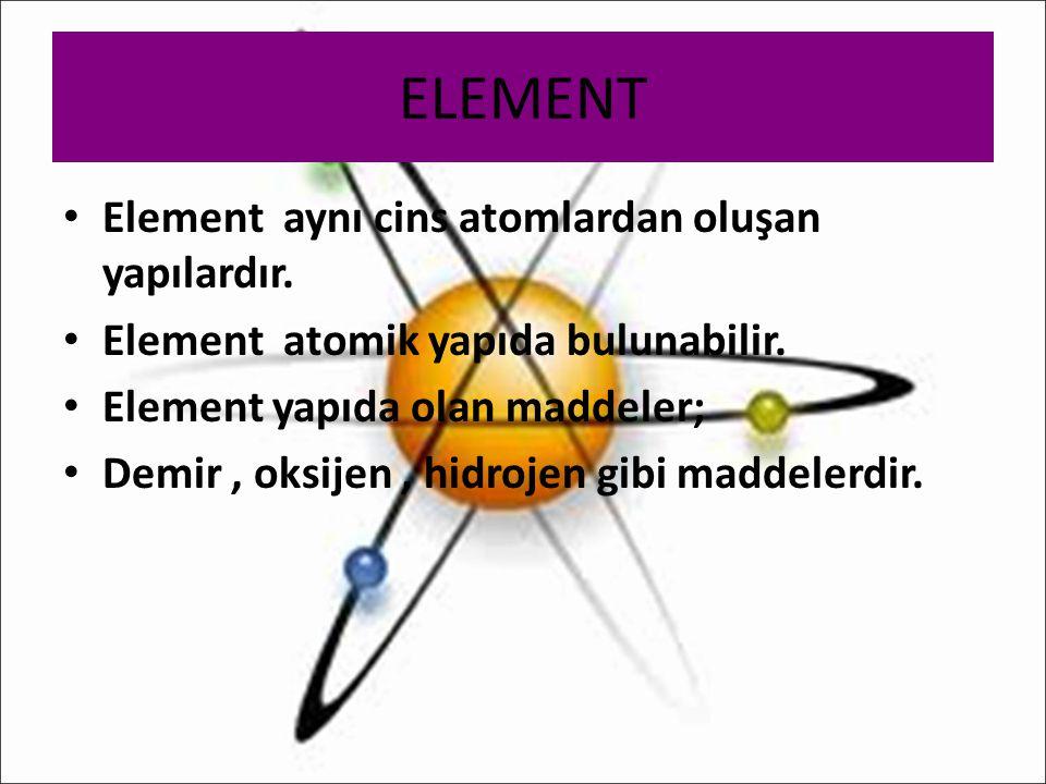 ELEMENT Element aynı cins atomlardan oluşan yapılardır.