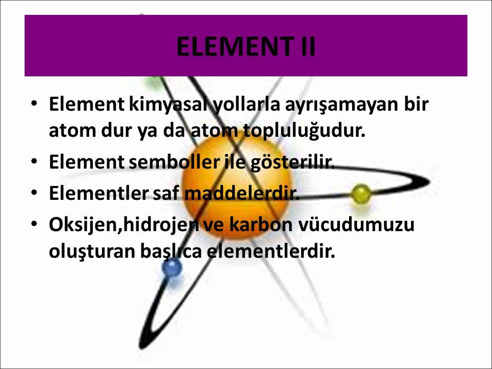 ELEMENT II Element kimyasal yollarla ayrışamayan bir atom dur ya da atom topluluğudur. Element semboller ile gösterilir.